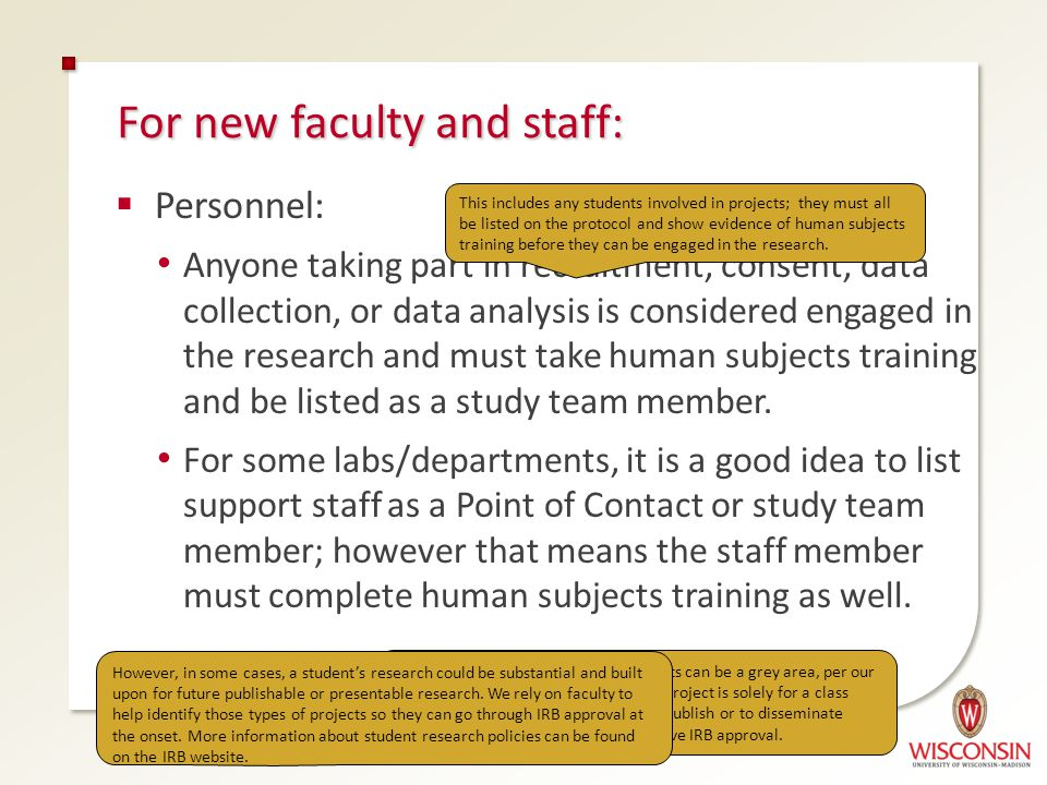 For new faculty and staff:  Personnel: Anyone taking part in recruitment, consent, data collection, or data analysis is considered engaged in the research and must take human subjects training and be listed as a study team member.