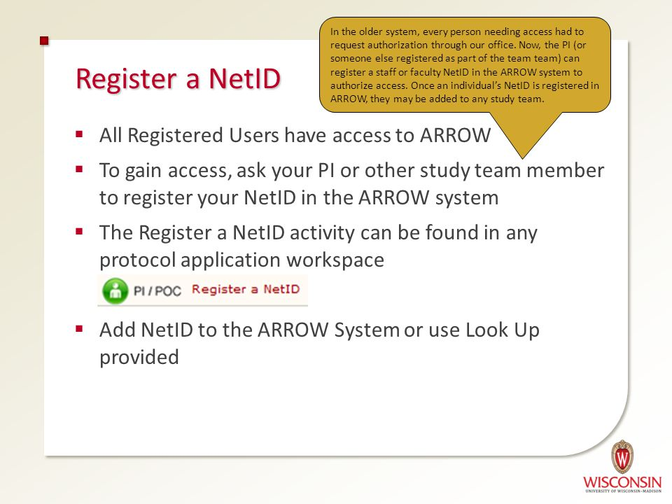 Register a NetID  All Registered Users have access to ARROW  To gain access, ask your PI or other study team member to register your NetID in the ARROW system  The Register a NetID activity can be found in any protocol application workspace  Add NetID to the ARROW System or use Look Up provided In the older system, every person needing access had to request authorization through our office.