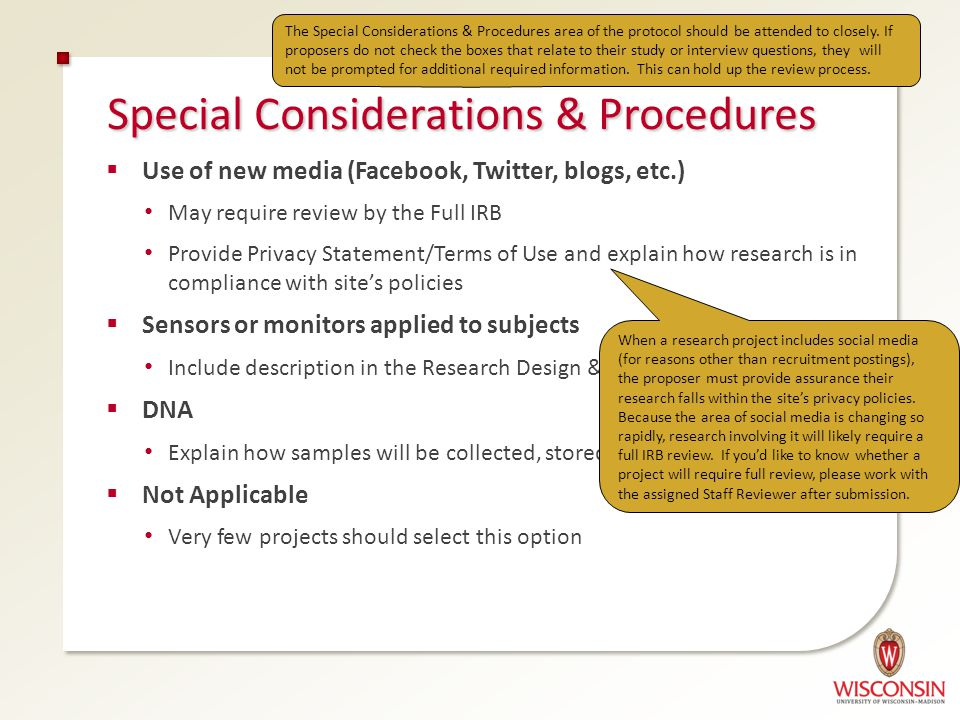 Special Considerations & Procedures  Use of new media (Facebook, Twitter, blogs, etc.) May require review by the Full IRB Provide Privacy Statement/Terms of Use and explain how research is in compliance with site's policies  Sensors or monitors applied to subjects Include description in the Research Design & Procedures section  DNA Explain how samples will be collected, stored, and protected  Not Applicable Very few projects should select this option The Special Considerations & Procedures area of the protocol should be attended to closely.