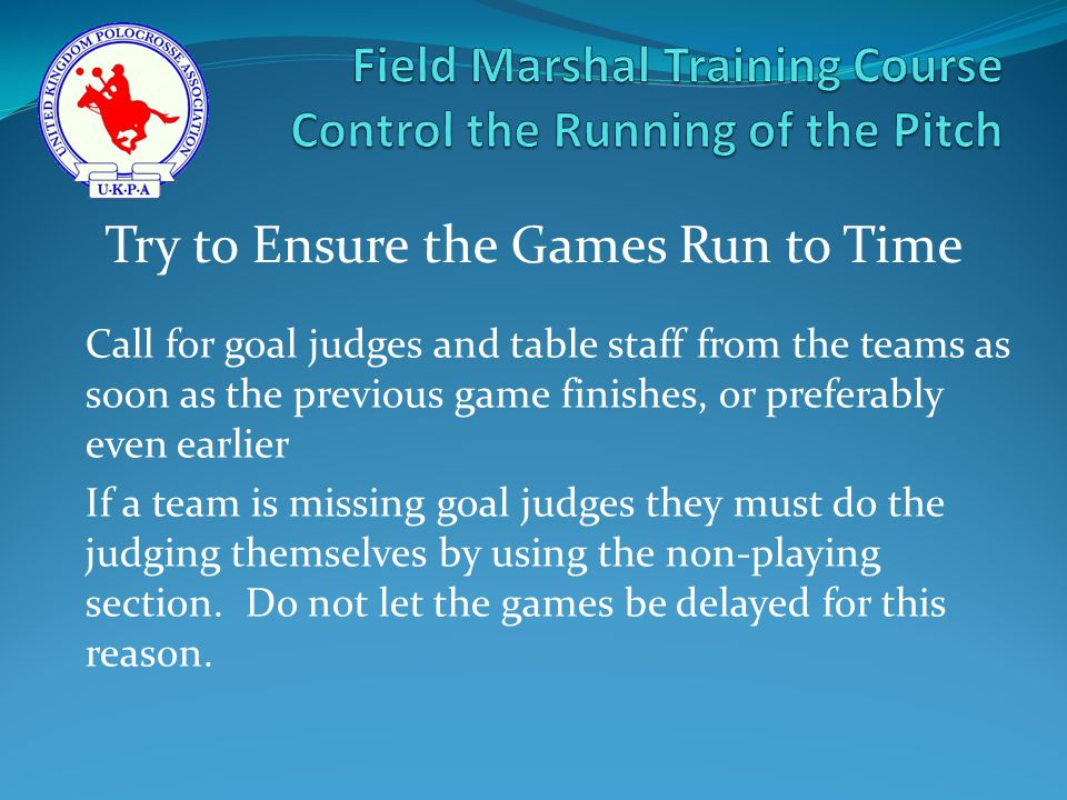 Call for goal judges and table staff from the teams as soon as the previous game finishes, or preferably even earlier If a team is missing goal judges they must do the judging themselves by using the non-playing section.