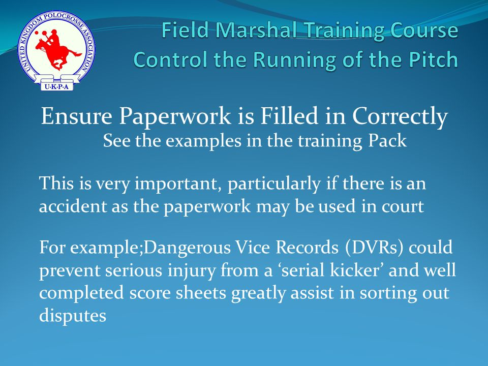 See the examples in the training Pack This is very important, particularly if there is an accident as the paperwork may be used in court For example;Dangerous Vice Records (DVRs) could prevent serious injury from a 'serial kicker' and well completed score sheets greatly assist in sorting out disputes Ensure Paperwork is Filled in Correctly