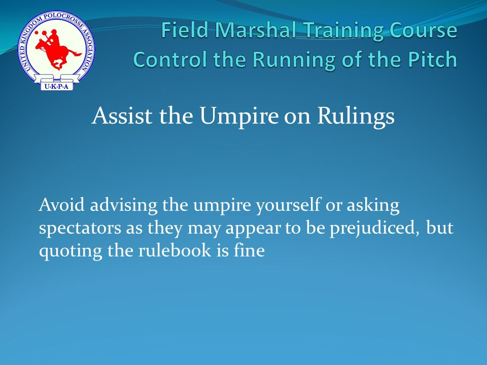 Avoid advising the umpire yourself or asking spectators as they may appear to be prejudiced, but quoting the rulebook is fine Assist the Umpire on Rulings
