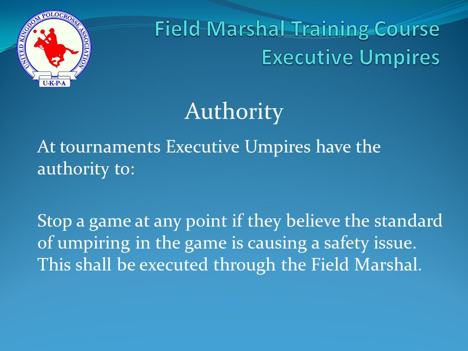 At tournaments Executive Umpires have the authority to: Stop a game at any point if they believe the standard of umpiring in the game is causing a safety issue.