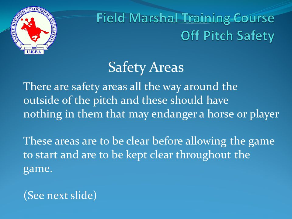 There are safety areas all the way around the outside of the pitch and these should have nothing in them that may endanger a horse or player These areas are to be clear before allowing the game to start and are to be kept clear throughout the game.