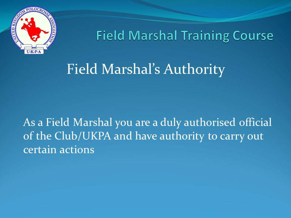 As a Field Marshal you are a duly authorised official of the Club/UKPA and have authority to carry out certain actions Field Marshal's Authority