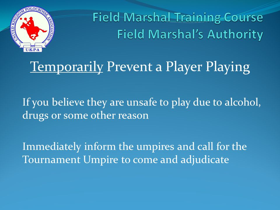 If you believe they are unsafe to play due to alcohol, drugs or some other reason Immediately inform the umpires and call for the Tournament Umpire to come and adjudicate Temporarily Prevent a Player Playing