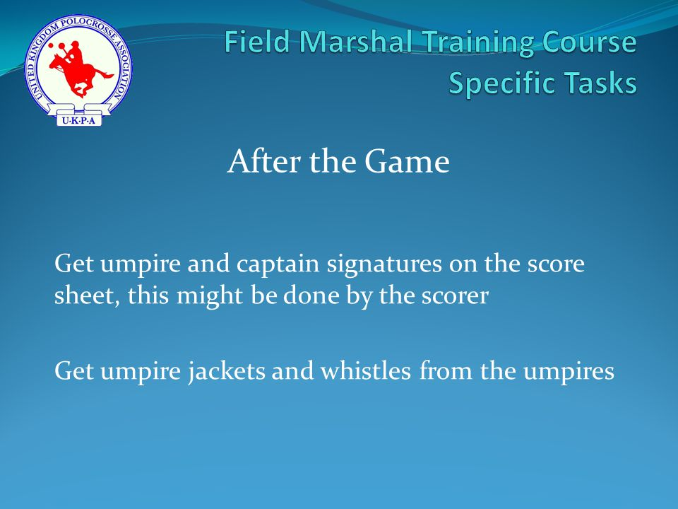 Get umpire and captain signatures on the score sheet, this might be done by the scorer Get umpire jackets and whistles from the umpires After the Game