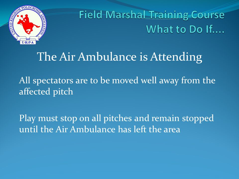 All spectators are to be moved well away from the affected pitch Play must stop on all pitches and remain stopped until the Air Ambulance has left the area The Air Ambulance is Attending