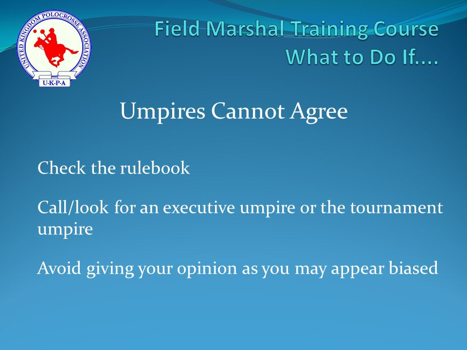 Check the rulebook Call/look for an executive umpire or the tournament umpire Avoid giving your opinion as you may appear biased Umpires Cannot Agree