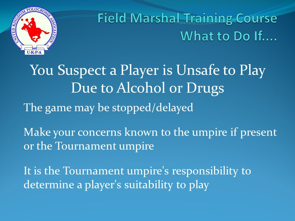 The game may be stopped/delayed Make your concerns known to the umpire if present or the Tournament umpire It is the Tournament umpire s responsibility to determine a player s suitability to play You Suspect a Player is Unsafe to Play Due to Alcohol or Drugs