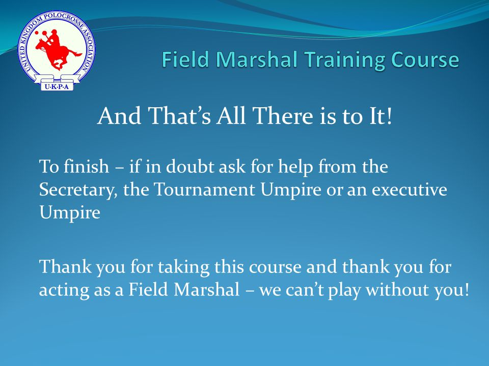 To finish – if in doubt ask for help from the Secretary, the Tournament Umpire or an executive Umpire Thank you for taking this course and thank you for acting as a Field Marshal – we can't play without you.