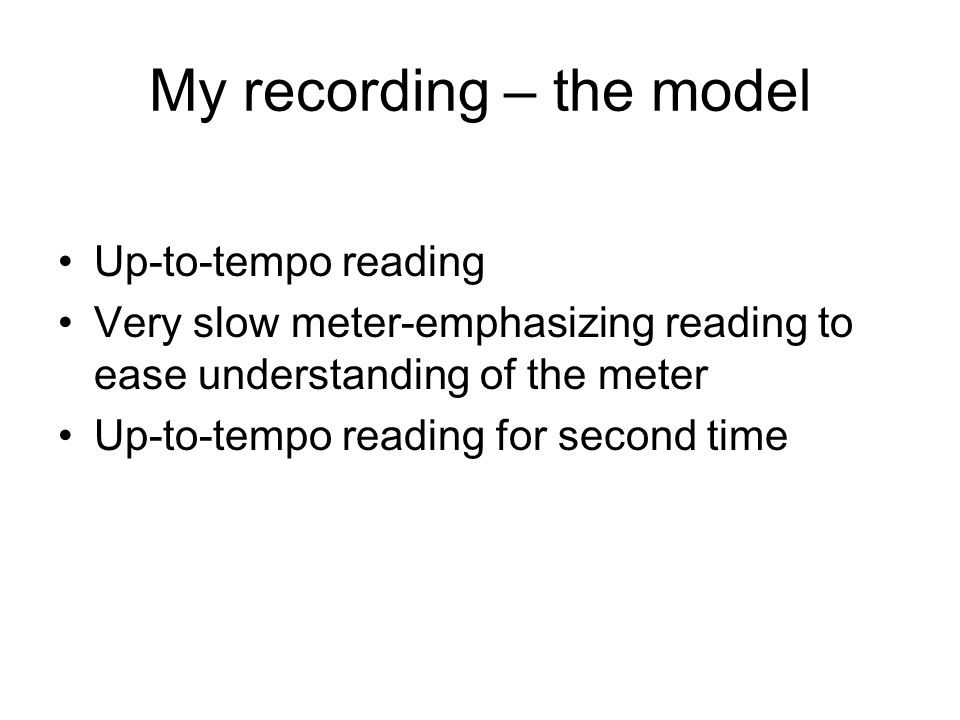 My recording – the model Up-to-tempo reading Very slow meter-emphasizing reading to ease understanding of the meter Up-to-tempo reading for second time