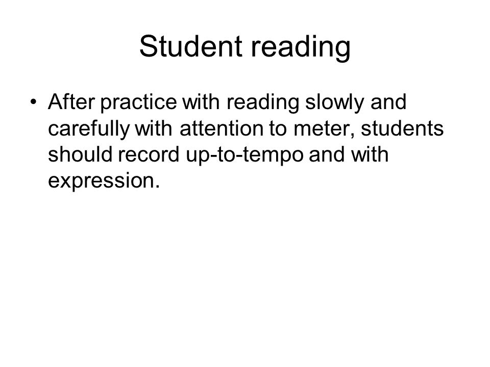Student reading After practice with reading slowly and carefully with attention to meter, students should record up-to-tempo and with expression.