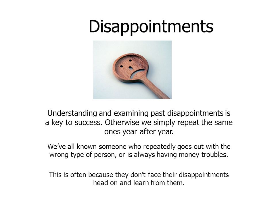 Disappointments Understanding and examining past disappointments is a key to success. Otherwise we simply repeat the same ones year after year. We've