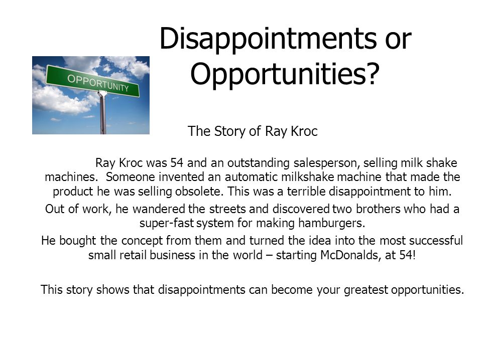 Disappointments or Opportunities? The Story of Ray Kroc Ray Kroc was 54 and an outstanding salesperson, selling milk shake machines. Someone invented