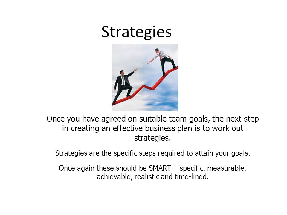 Strategies Once you have agreed on suitable team goals, the next step in creating an effective business plan is to work out strategies. Strategies are