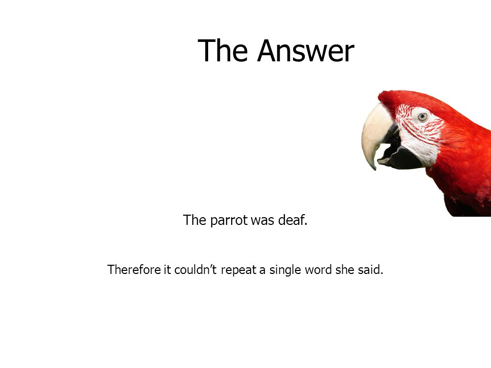 The Answer The parrot was deaf. Therefore it couldn't repeat a single word she said.