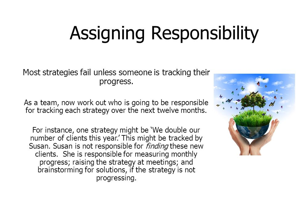 Assigning Responsibility Most strategies fail unless someone is tracking their progress. As a team, now work out who is going to be responsible for tr