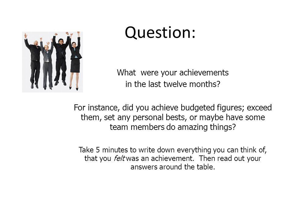 Question: What were your achievements in the last twelve months? For instance, did you achieve budgeted figures; exceed them, set any personal bests,
