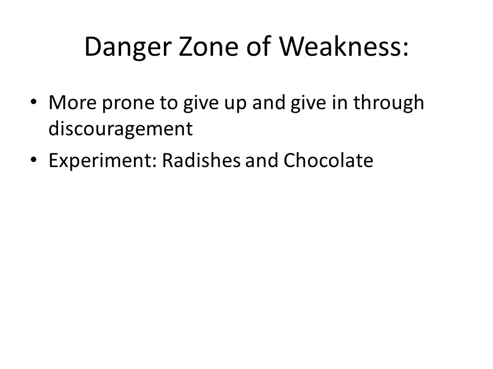 Danger Zone of Weakness: More prone to give up and give in through discouragement Experiment: Radishes and Chocolate