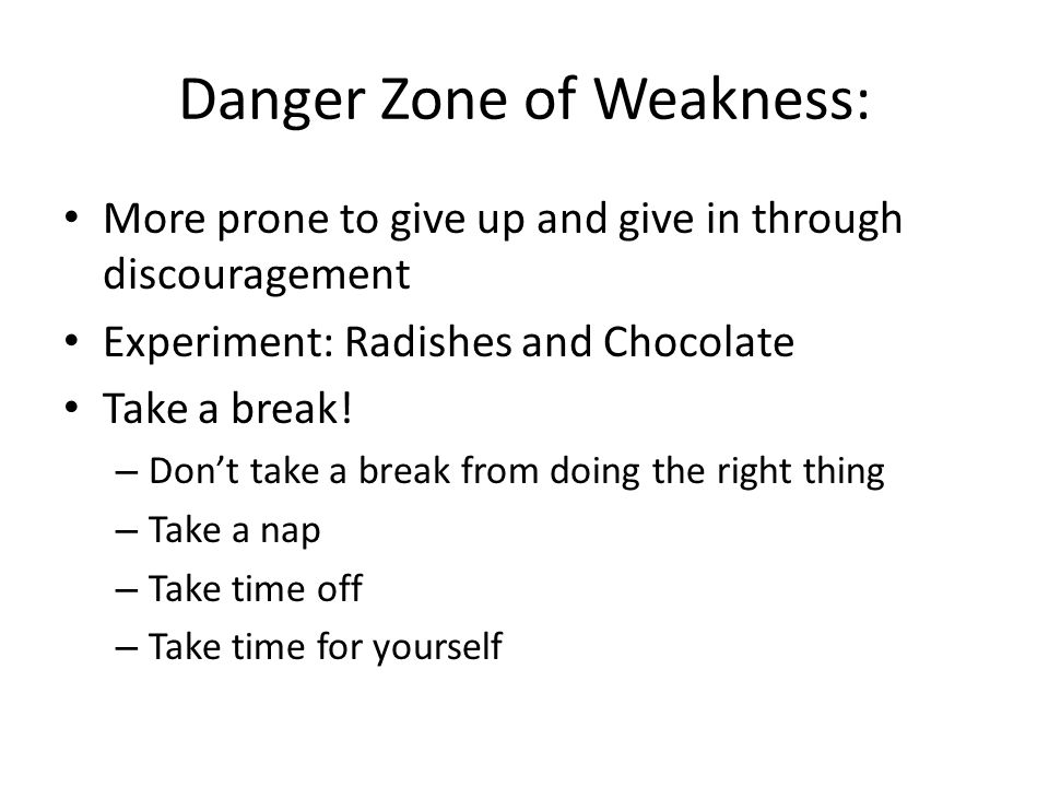 Danger Zone of Weakness: More prone to give up and give in through discouragement Experiment: Radishes and Chocolate Take a break! – Don't take a brea