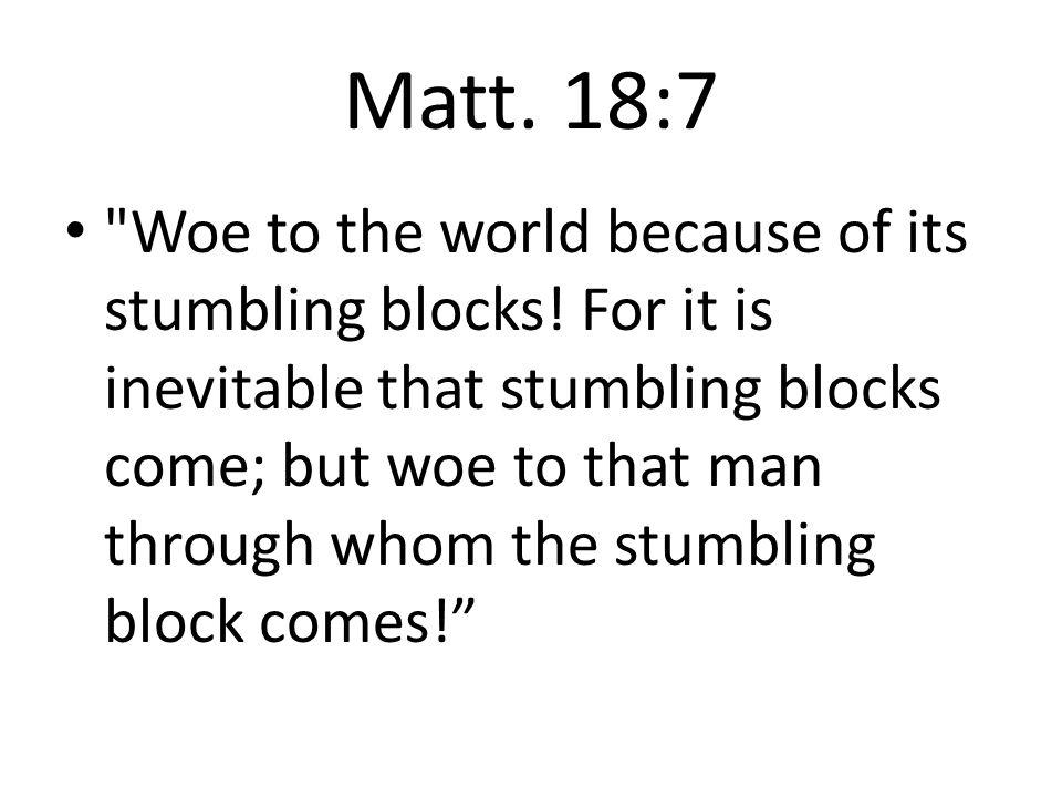 Matt. 18:7 Woe to the world because of its stumbling blocks.