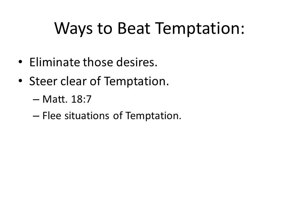 Ways to Beat Temptation: Eliminate those desires. Steer clear of Temptation. – Matt. 18:7 – Flee situations of Temptation.