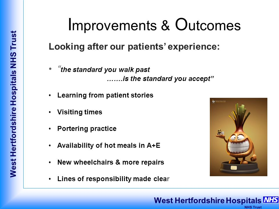 West Hertfordshire Hospitals NHS Trust West Hertfordshire Hospitals NHS Trust I mprovements & O utcomes Looking after our patients' experience: the standard you walk past …….is the standard you accept Learning from patient stories Visiting times Portering practice Availability of hot meals in A+E New wheelchairs & more repairs Lines of responsibility made clear