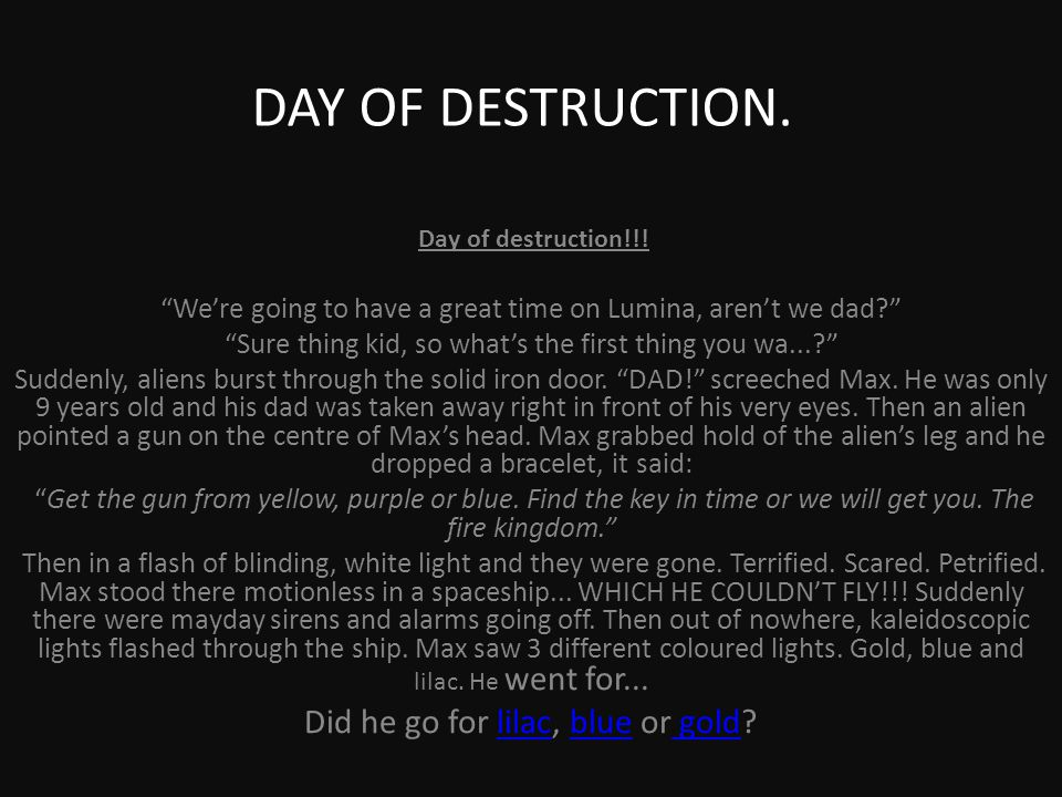 "DAY OF DESTRUCTION. Day of destruction!!! ""We're going to have a great time on Lumina, aren't we dad?"" ""Sure thing kid, so what's the first thing you"