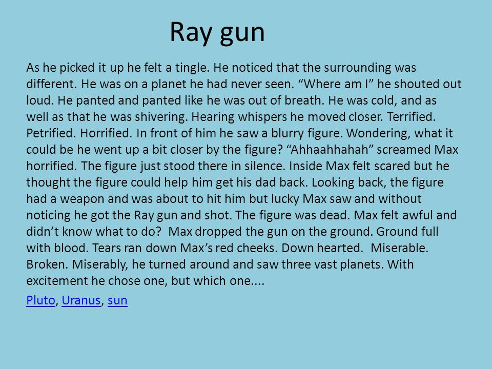 "Ray gun As he picked it up he felt a tingle. He noticed that the surrounding was different. He was on a planet he had never seen. ""Where am I"" he shou"