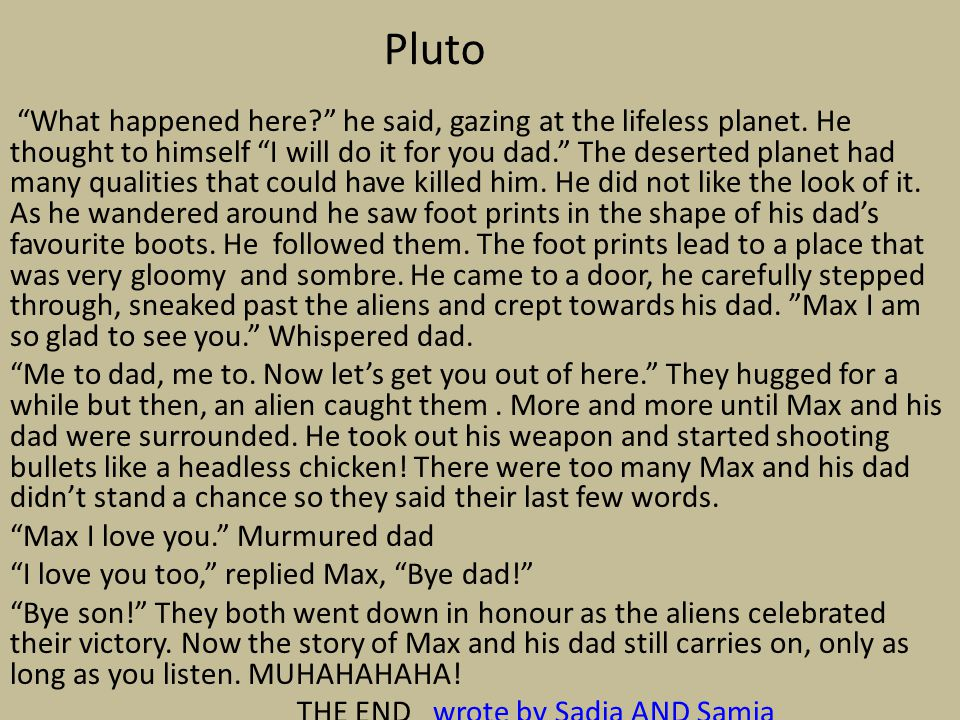 "Pluto ""What happened here?"" he said, gazing at the lifeless planet. He thought to himself ""I will do it for you dad."" The deserted planet had many qua"
