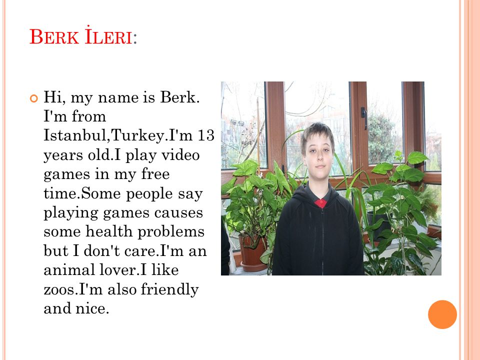 B ERK İ LERI : Hi, my name is Berk. I'm from Istanbul,Turkey.I'm 13 years old.I play video games in my free time.Some people say playing games causes