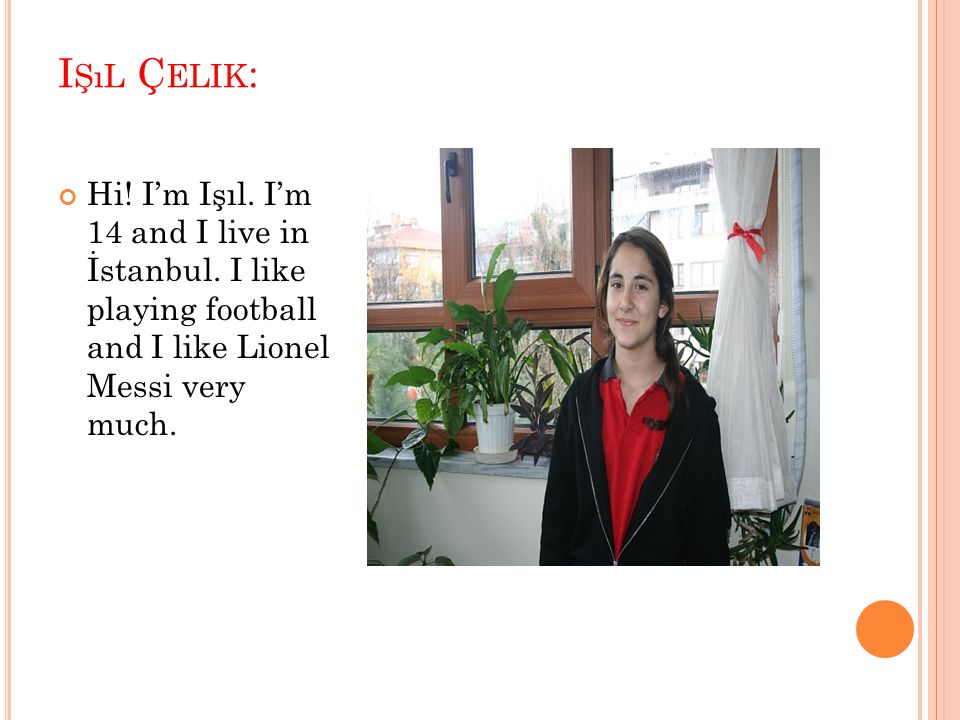 I ŞıL Ç ELIK : Hi! I'm Işıl. I'm 14 and I live in İstanbul. I like playing football and I like Lionel Messi very much.