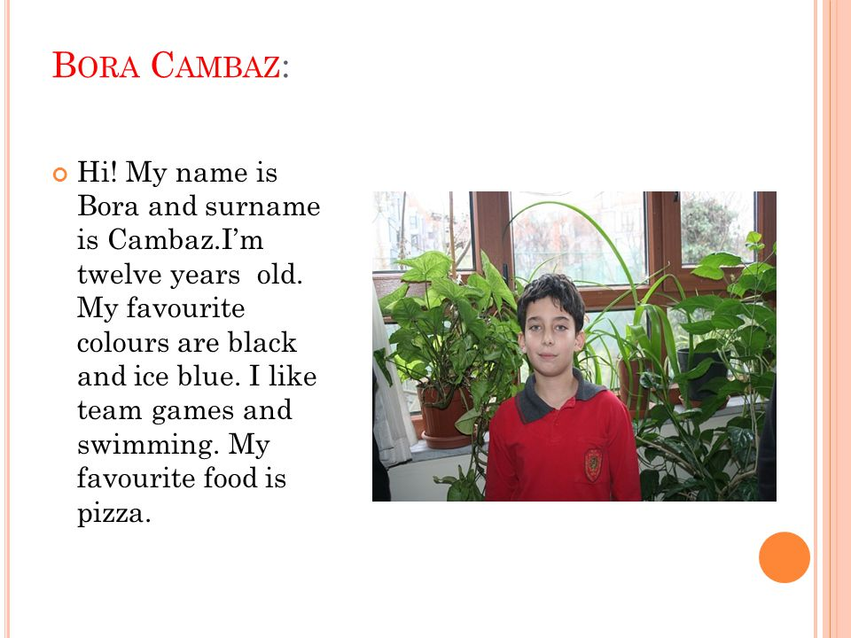 B ORA C AMBAZ : Hi! My name is Bora and surname is Cambaz.I'm twelve years old. My favourite colours are black and ice blue. I like team games and swi