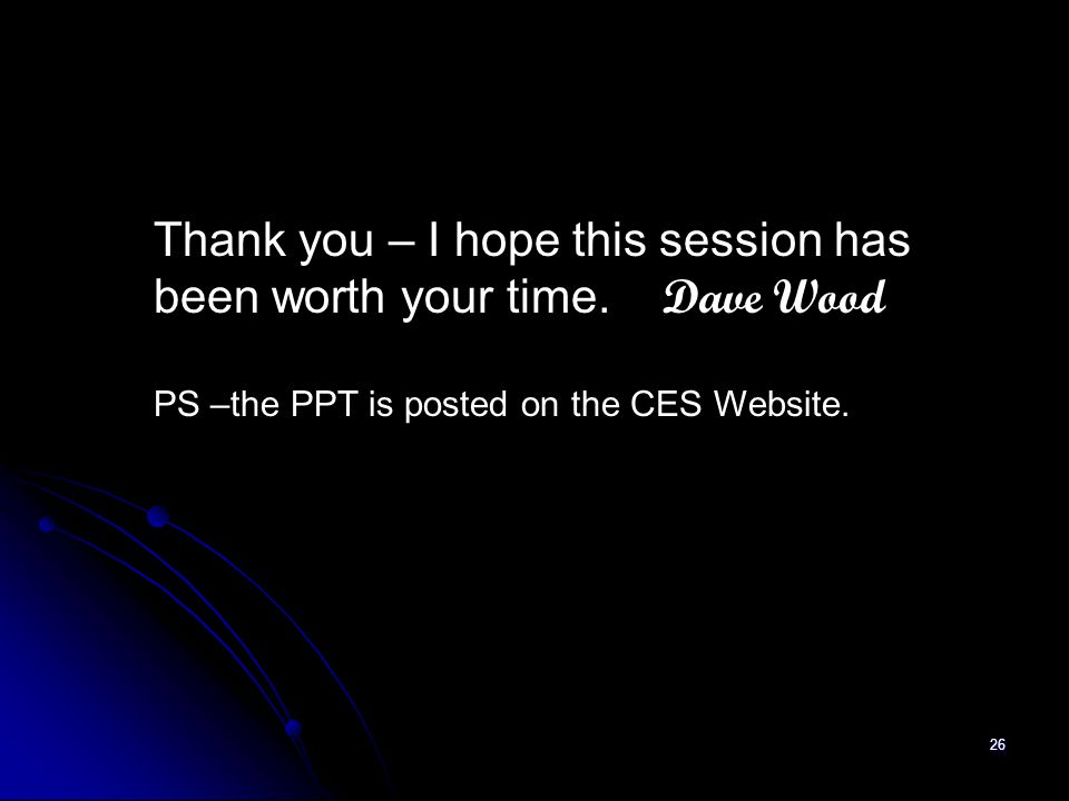 26 Thank you – I hope this session has been worth your time. Dave Wood PS –the PPT is posted on the CES Website.