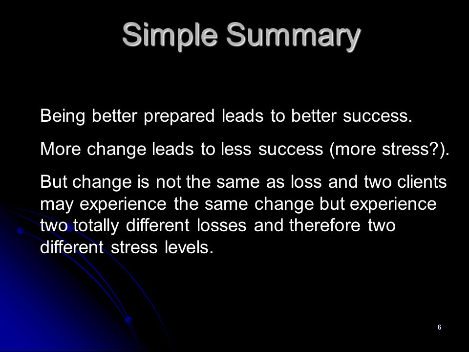 6 Simple Summary Being better prepared leads to better success. More change leads to less success (more stress?). But change is not the same as loss a