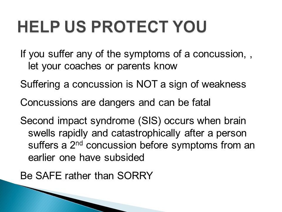 If you suffer any of the symptoms of a concussion,, let your coaches or parents know Suffering a concussion is NOT a sign of weakness Concussions are