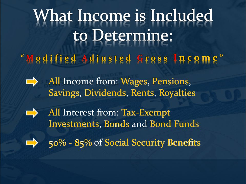 All Income from: Wages, Pensions, Savings, Dividends, Rents, Royalties All Interest from: Tax-Exempt Investments, Bonds and Bond Funds 50% - 85% of Social Security Benefits All Wages Pensions Savings DividendsRentsRoyalties AllTax-Exempt Bonds Bond Funds Investments 50% - 85% Social Security Benefits