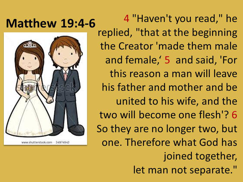 4 Haven t you read, he replied, that at the beginning the Creator made them male and female,' 5 and said, For this reason a man will leave his father and mother and be united to his wife, and the two will become one flesh .