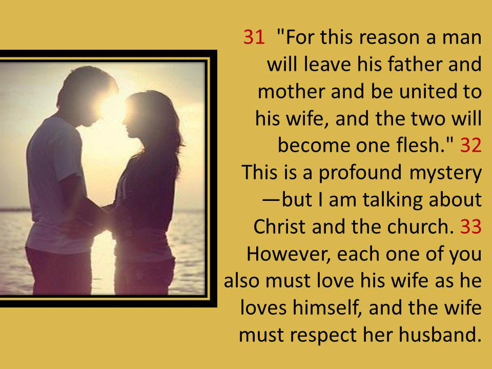 31 For this reason a man will leave his father and mother and be united to his wife, and the two will become one flesh. 32 This is a profound mystery —but I am talking about Christ and the church.