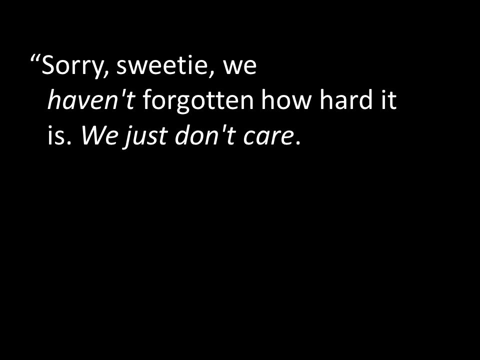 Sorry, sweetie, we haven t forgotten how hard it is. We just don t care.