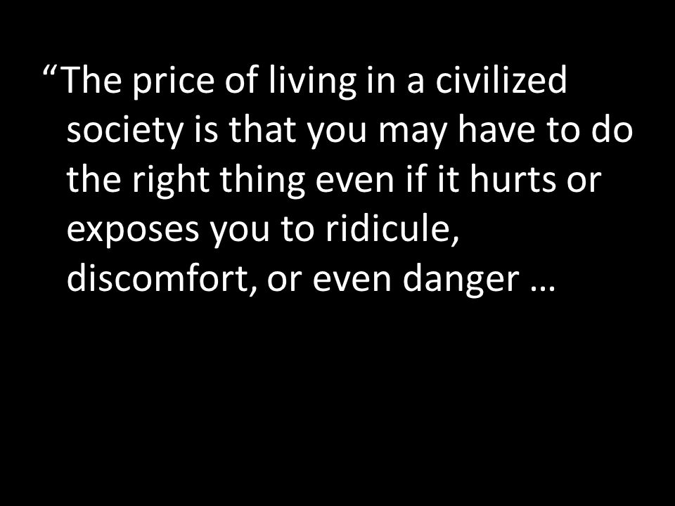 The price of living in a civilized society is that you may have to do the right thing even if it hurts or exposes you to ridicule, discomfort, or even danger …