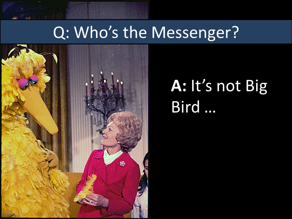 Q: Who's the Messenger A: It's not Big Bird …