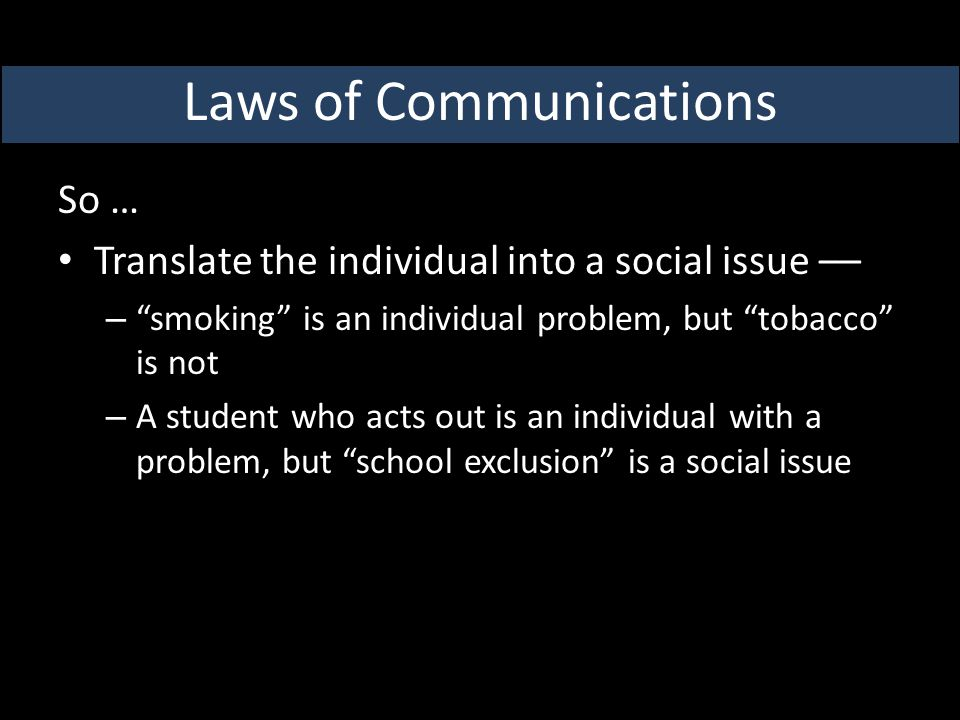 So … Translate the individual into a social issue –– – smoking is an individual problem, but tobacco is not – A student who acts out is an individual with a problem, but school exclusion is a social issue Laws of Communications