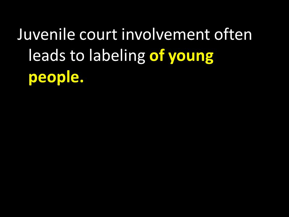 Juvenile court involvement often leads to labeling of young people.