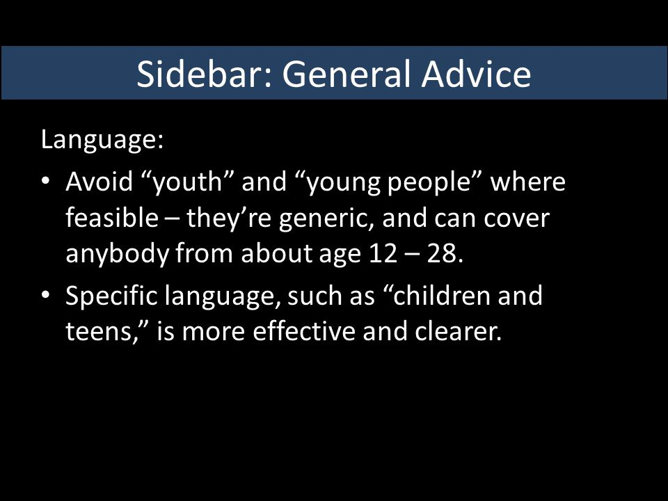Language: Avoid youth and young people where feasible – they're generic, and can cover anybody from about age 12 – 28.