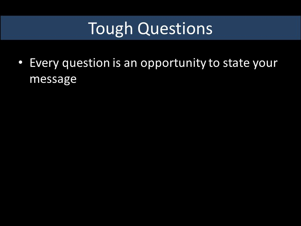 Tough Questions Every question is an opportunity to state your message