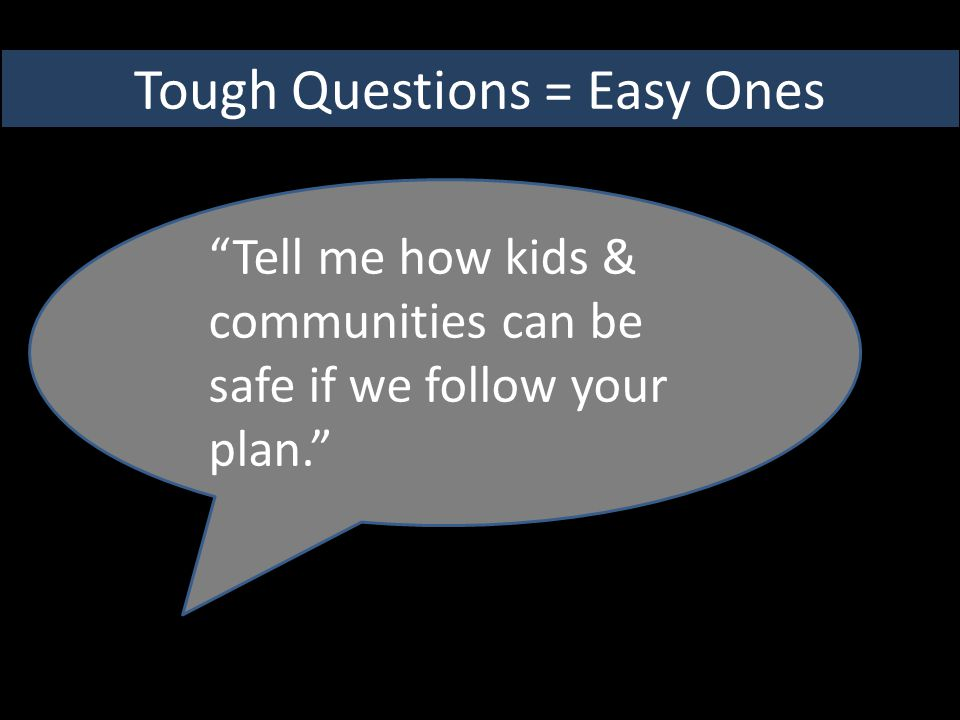 Tough Questions = Easy Ones Tell me how kids & communities can be safe if we follow your plan.