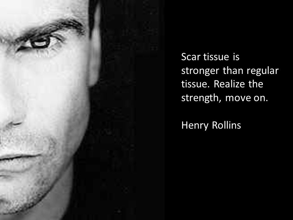 Scar tissue is stronger than regular tissue. Realize the strength, move on. Henry Rollins