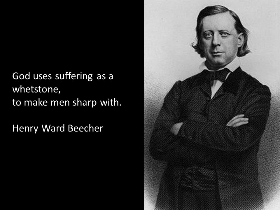 God uses suffering as a whetstone, to make men sharp with. Henry Ward Beecher